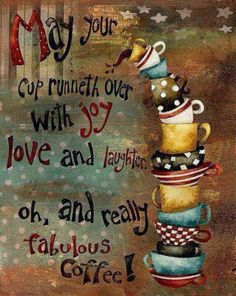 Good morning all.  May your cup runneth over with Joy Love and Laughter! Oh, and really fabulous coffee! That is really all you need!