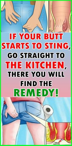 IF YOUR BUTT STARTS TO STING, YOU SHOULD GO STRAIGHT TO THE KITCHEN , THERE YOU WILL FIND THE REMEDY!