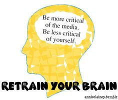 retrain your brain. be more critical of the media. be less critical of yourself.
