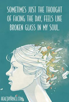 Depression quote: Sometimes just the thought of facing the day, feels like broken glass in my soul.  www.HealthyPlace.com