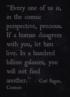 """Every one of us is, in the cosmic perspective, precious. If a human disagrees with you, let him live. In a hundred billion galaxies, you will not find another."" ― Carl Sagan, Cosmos"