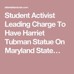 Student Activist Leading Charge To Have Harriet Tubman Statue On Maryland State…