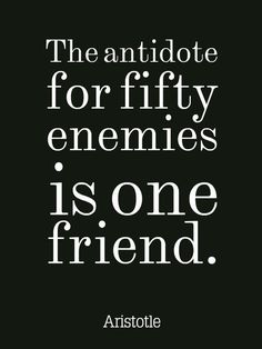 The antidote for fifty enemies is one friend. #Aristotle