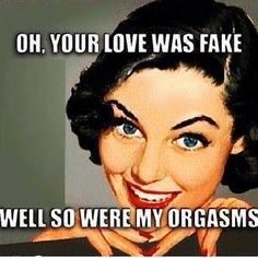 Oh, your love was fake. Well so were my orgasms.