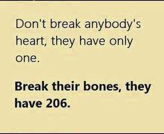 Não quebre o coração de ninguém; as pessoas só tem um.  Quebre seus ossos, elas tem 206.
