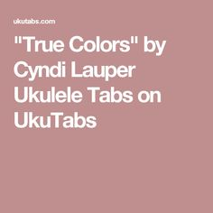 """True Colors"" by Cyndi Lauper Ukulele Tabs on UkuTabs"