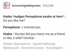 Hades *nudges Persephone awake at : Do you like me? Persephone : I married you. Hades : Yes but did you many me as a friend, or like. a wife? Greek Gods And Goddesses, Greek And Roman Mythology, Hades Greek Mythology, Retro Humor, Hades Und Persephone, Greek Memes, Tio Rick, Uncle Rick, Percy Jackson Memes