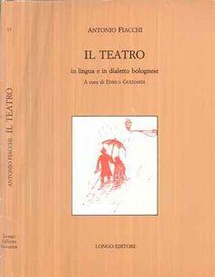 Il teatro in lingua e in dialetto bolognese / Antonio Fiacchi ; a cura di Enrica Guizzardi - Ravenna : Longo, imp. 1982