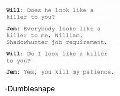 Memes, Patience, and : Will Does he look like a   killer to you?   Jem: Everybody looks like a   killer to me, William.   Shadow hunter job requirement.   Will: Do I look like a killer   to you?   Jem Yes, you kill my patience  -Dumblesnape