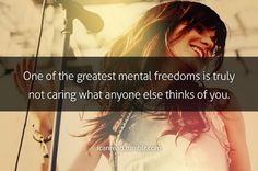 One of the greatest mental freedoms is truly not caring what anyone else thinks of you.