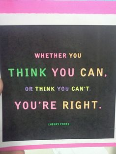 """""""Whether you think you can, or you think you can't: you're right."""""""