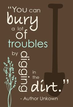 """""""You can bury a lot of troubles by digging in the dirt."""" -author unknown"""