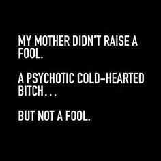 My mother didn't raise a fool. A psychotic cold-hearted bitch. But not a fool Sassy Quotes, Sarcastic Quotes, True Quotes, Funny Quotes, Asshole Quotes, Dialogue Prompts, Writing Prompts, Badass Quotes, Twisted Humor