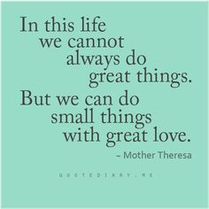 """In this life we cannot always do great things. But we can do small things with great love"""" ~ Mother Theresa"""