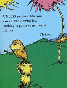 """A quote from """"The Lorax"""" by Dr. """"Unless someone like you cares a whole awful lot, nothing is going to get better."""" Loved the movie. Love the Lorax. Dr. Seuss, Dr Seuss Lorax, Now Quotes, Great Quotes, Quotes To Live By, Inspirational Quotes, Life Quotes, The Lorax Quotes, Quirky Quotes"""