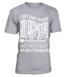 # I Just Want To Ride Roller Coasters And Forget About My Adult Probems T shirt .  I Just Want To Ride Roller Coasters And Forget About My Adult Probems T shirt