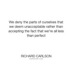 """Richard Carlson - """"We deny the parts of ourselves that we deem unacceptable rather than accepting the..."""". acceptance, perfection"""