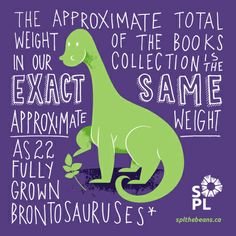 The approximate total weight of the books in our collection is the exact same approximate weight as 22 fully grown brontosauruses. - SPL THE BEANS campaign by Saskatoon Public Library