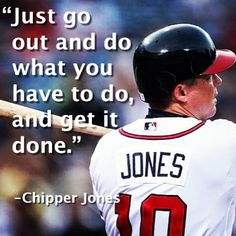 Just go out and do what you have to do, and get it done. ~ Chipper Jones