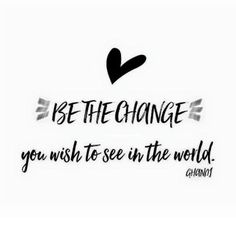 be the change you wish to see in the world. Ghandi. Motivational quotes, start your day right!