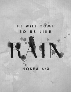 Hosea 6:3 - Let us acknowledge the Lord; let us press on to acknowledge Him. As surely as the sun rises, He will appear; He will come to us like the winter rains, like the spring rains that water the earth.