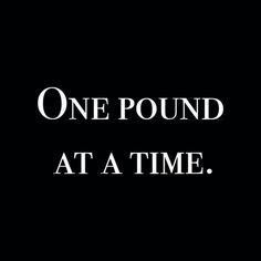 Although I'd love to lose much more than a pound at a time, because I am so impatient when it comes to losing weight, I know this is the healthy way to do it.....one pound at a time.