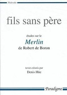 Fils sans père : études sur le Merlin de Robert de Boron / textes réunis par Denis Hüe ; préface de Christine Acher - Orléans : Paradigme, cop. 2000