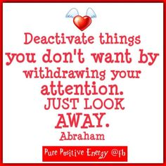 Deactivate things you don't want by withdrawing your attention. Just look away. -Abraham-Hicks