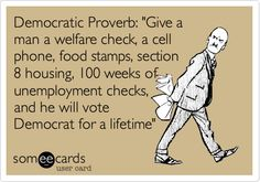 Funny Confession Ecard: Democratic Proverb: 'Give a man a welfare check, a cell phone, food stamps, section 8 housing, 100 weeks of unemployment checks, and he will vote Democrat for a lifetime'.
