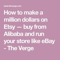 How to make a million dollars on Etsy — buy from Alibaba and run your store like eBay - The Verge