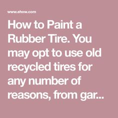 How to Paint a Rubber Tire. You may opt to use old recycled tires for any number of reasons, from garden planters to tire swings to unusual lawn art. You may also feel that their dull, ordinary black color would cause them to be an eyesore. However, with just a little time and effort, they can be as bright and colorful as your imagination allows.