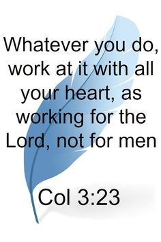 Whatever you do, work at it with all your heart, as working for the Lord, not for men. - (Col 3:23)
