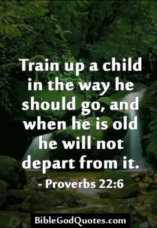 """Amen! Hopefully when we """"Train our children to abide by the Word of God, even though they may stray from it when they are adults. Perhaps somewhere down the road, they will remember what their parents taught them, and will have the desire to abide our instruction and to do the will of God, in their lives"""".  In hopes that they will be like the """"Prodigal Son"""". Who knew the will of God, but went astray to do his own will. But eventually returned to God the Father( Luke 15:4-32, John 3:16-17)…"""
