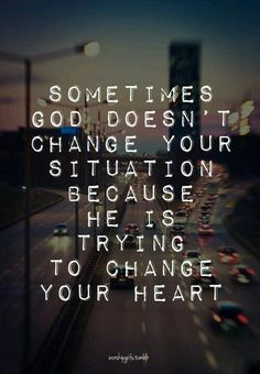 Sometimes God doesn't change your situation...