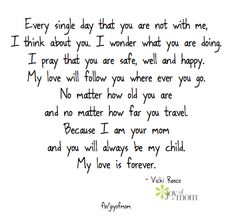 Every single day that you are not with me, I think about you.  I wonder what you are doing.  I pray that you are safe, well and happy.  My love will follow you wherever you go.  No matter how old you are and no matter how far you travel... <3 More LOVE on Joy of Mom! <3 https://www.facebook.com/joyofmom