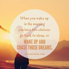When you wake up in the morning, you have two choices: go back to sleep, or wake up and chase those dreams. http://trishakeehn.com/chase-your-dream-early/