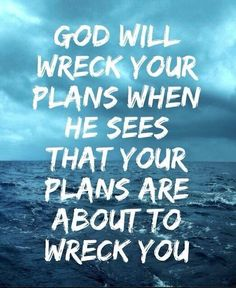 """God will wreck your plans when he sees that your plans are about to wreck you"""