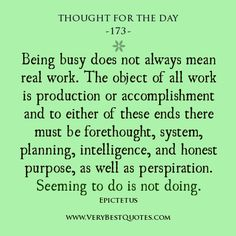 Thought For The Day: Being busy does not always mean real work. The object of all work is production or accomplishment and to either of these ends there must be forethought, system, planning, intelligence, and honest purpose, as well as perspiration. Seeming to do is not doing. ~ Epictetus