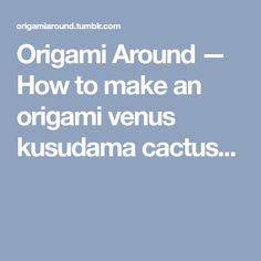 Origami Around — How to make an origami venus kusudama cactus...