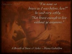 """I'm not as brave as I was before, ken?"" he said very softly. ""Not brave enough to live without ye anymore."" Jamie - A Breath of Snow & Ashes  #OutlanderReveries"