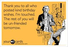 Free and Funny Birthday Ecard: Thank you to all who posted kind birthday wishes. I'm touched. The rest of you will be un-friended tomorrow. Create and send your own custom Birthday ecard. Thank You For Birthday Wishes, Birthday Thanks, Birthday Posts, Birthday Wishes Quotes, Happy Birthday Funny, Happy Birthday Images, Birthday Messages, Funny Birthday Cards, Birthday Memes