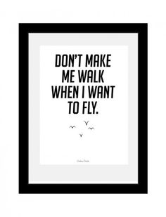 Don't make me walk when all I want to do is fly.