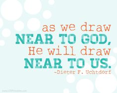 Free printable to remind us to draw near to God daily. He will draw near to us when we do so! Dieter F. Uchtdorf quote from April 2013 general conference. #lds #ldsprintables