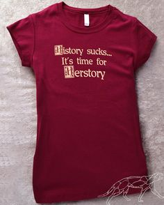 History sucks...it's time for herstory I wanna make that saying into a tattoo