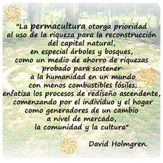 """#Inspiración """"La #permacultura otorga prioridad al uso de la riqueza para la reconstrucción del capital natural, en especial árboles y bosques, como un medio de ahorro de riquezas probado para sostener a la humanidad en un mundo con menos combustibles fósiles; enfatiza los procesos de rediseño ascendente, comenzando por el individuo y el hogar como generadores de un cambio a nivel de mercado, la comunidad y la cultura"""" David Holmgren."""