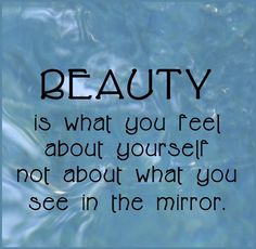 Beauty is what you feel about yourself... quote beauty feel mirror inside