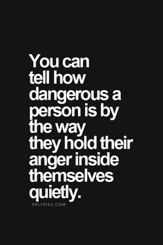 You can tell how dangerous a person is by the way they hold their anger inside themselves quietly.