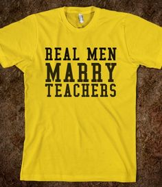 REAL MEN MARRY TEACHERS :)