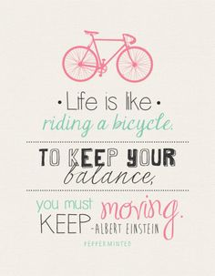 life is like riding a bicycle....to keep your balance you must keep moving