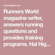 Runners World magazine writer, answers running questions and provides training programs. Hal Higdon has been writing and running for half a century. After participating in eight US Olympic Trials between 1952 and 1968, Higdon continued to participate in 111 marathons. Runners know Higdon best for his insightful articles on training and racing for Runner's World since 1966.
